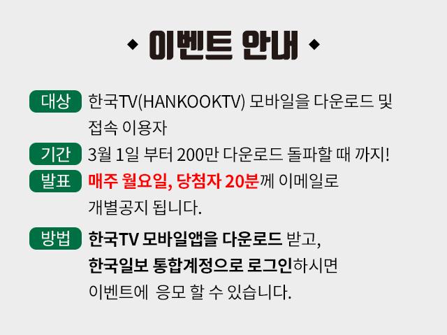 이벤트 안내. 대상:한국TV(HankookTV) 모바일을 다운로드 및 접속 이용자, 기간:3월 1일 부터 200만 다운로드 돌파할 때 까지, 발표:매주 월요일, 당첨자 20분께 이메일로 개별공지 됩니다, 방법 : 한국TV 모바일앱을 다운로드 받고, 한국일보 통합계정으로 로그인하시면 이벤트에  응모 할 수 있습니다.