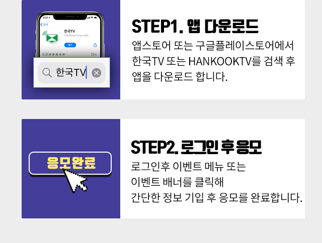 Step1. 앱 다운로드 앱스토어 또는 구글플레이스토어에서 한국TV 또는 Hankooktv를 검색 후 앱을 다운로드 합니다. Step2. 로그인 후 응모 로그인후 이벤트 메뉴 또는 이벤트 배너를 클릭해 간단한 정보 기입 후 응모를 완료합니다.